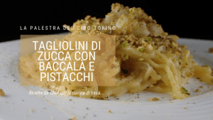 Tagliolini di zucca con baccalà e pistacchi